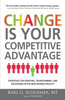 Change is Your Competitive Advantage: Strategies for Adapting, Transforming, and Succeeding in the New Business Reality - Karl G Schoemer