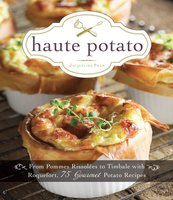 Haute Potato: From Pommes Rissolees to Timbale with Roquefort, 75 Gourmet Potato Recipes - Jacqueline Pham