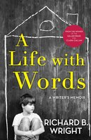 A Life with Words: A Writer's Memoir - Richard B. Wright