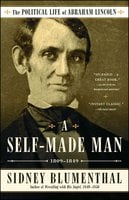 A Self-Made Man: The Political Life of Abraham Lincoln Vol. I, 1809 – 1849 - Sidney Blumenthal