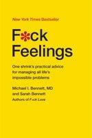 F*ck Feelings: One Shrink's Practical Advice for Managing All Life's Impossible Problems - Dr. Michael Bennett,Sarah Bennett