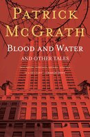 Blood and Water and Other Stories - Patrick McGrath