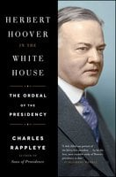 Herbert Hoover in the White House: The Ordeal of the Presidency - Charles Rappleye