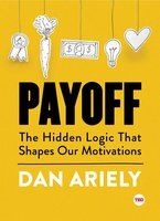 Payoff: The Hidden Logic That Shapes Our Motivations - Dan Ariely