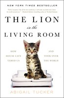 The Lion in the Living Room: How House Cats Tamed Us and Took Over the World - Abigail Tucker