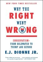 Why the Right Went Wrong: Conservatism – From Goldwater to the Tea Party and Beyond - E.J. Dionne