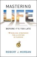 Mastering Life Before It's Too Late: 10 Biblical Strategies for a Lifetime of Purpose - Robert J. Morgan