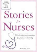 A Cup of Comfort Stories for Nurses: Celebrating compassion, kindness, and caring - Colleen Sell