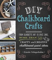 DIY Chalkboard Crafts: From Silhouette Art to Spice Jars, More Than 50 Crafty and Creative Chalkboard-Paint Ideas - Lizette Schapekahm