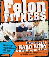 Felon Fitness: How to Get a Hard Body Without Doing Hard Time - William S Kroger, Trey Teufel