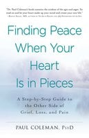 Finding Peace When Your Heart Is In Pieces: A Step-by-Step Guide to the Other Side of Grief, Loss, and Pain - Paul Coleman