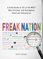 Freak Nation: A Field Guide to 101 of the Most Odd, Extreme, and Outrageous American Subcultures - Kate Stevens