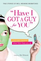 Have I Got a Guy for You: What Really Happens When Mom Fixes You Up - Alix Strauss