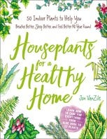 Houseplants for a Healthy Home: 50 Indoor Plants to Help You Breathe Better, Sleep Better, and Feel Better All Year Round - Jon VanZile