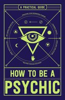 How to Be a Psychic: A Practical Guide - Michael R. Hathaway