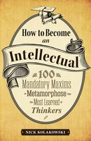 How to Become an Intellectual: 100 Mandatory Maxims to Metamorphose into the Most Learned of Thinkers - Nick Kolakowski