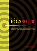 IdeaSelling: Successfully Pitch Your Creative Ideas to Bosses, Clients & other Decision Makers - Sam Harrison
