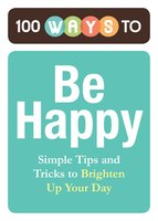 100 Ways to Be Happy: Simple Tips and Tricks to Brighten Up Your Day - Adams Media