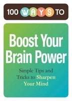 100 Ways to Boost Your Brain Power: Simple Tips and Tricks to Sharpen Your Mind - Adams Media