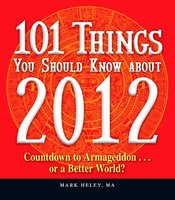 101 Things You Should Know about 2012: Countdown to Armageddon...or a Better World - Mark Heley