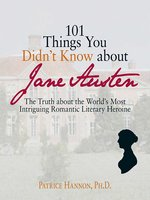 101 Things You Didn't Know About Jane Austen: The Truth About the World's Most Intriguing Romantic Literary Heroine - Patrice Hannon