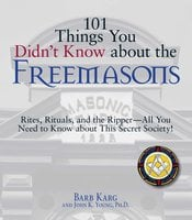 101 Things You Didn't Know About The Freemasons: Rites, Rituals, and the Ripper-All You Need to Know About This Secret Society! - John K. Young, Barb Karg