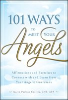 101 Ways to Meet Your Angels: Affirmations and Exercises to Connect With and Learn From Your Angelic Guardians - Karen Paolino