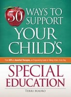 50 Ways to Support Your Child's Special Education: From IEPs to Assorted Therapies, an Empowering Guide to Taking Action, Every Day - Terri Mauro