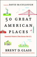 50 Great American Places: Essential Historic Sites Across the U.S. - Brent D. Glass