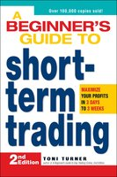 A Beginner's Guide to Short-Term Trading: Maximize Your Profits in 3 Days to 3 Weeks - Toni Turner