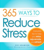 365 Ways to Reduce Stress: Everyday Tips to Help You Relax, Rejuvenate, and Refresh - Eve Adamson