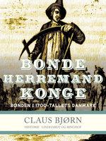 Bonde, herremand, konge. Bonden i 1700-tallets Danmark - Claus Bjørn