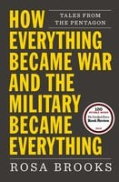 How Everything Became War and the Military Became Everything: Tales from the Pentagon - Rosa Brooks