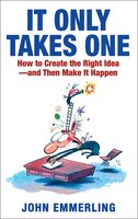 It Only Takes One: How to Create the Right Idea – and Then Make It Happen - John Emmerling