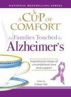 A Cup of Comfort for Families Touched by Alzheimer's: Inspirational stories of unconditional love and support - Colleen Sell