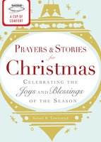 A Cup of Comfort Prayers and Stories for Christmas: Celebrating the joys and blessings of the season - Adams Media