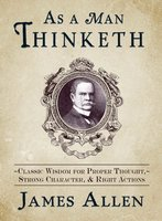 As a Man Thinketh: Classic Wisdom for Proper Thought, Strong Character, & Right Actions - James Allen