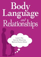 Body Language and Relationships: Learn the Secret Meaning Behind Every Move - Adams Media
