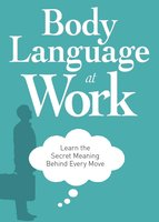 Body Language at Work: Learn the Secret Meaning Behind Every Move - Adams Media