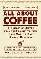 All about Coffee: A History of Coffee from the Classic Tribute to the World's Most Beloved Beverage - William H Ukers