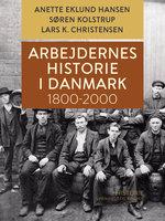 Arbejdernes historie i Danmark 1800-2000 - Søren Kolstrup, Lars K. Christensen, Anette Eklund Hansen