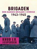 Brigaden. Den danske Brigade i Sverige 1943-1945 - Knud J.v. Jespersen