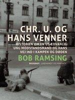 Chr. U. og hans venner. Historien om en usædvanlig ung modstandsmand og hans vej ind i kampen og døden - Bob Ramsing