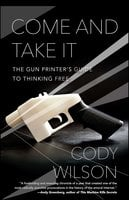 Come and Take It: The Gun Printer's Guide to Thinking Free - Cody Wilson