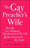 The Gay Preacher's Wife: How My Gay Husband Deconstructed My Life and Reconstructed My Faith - Lydia Meredith
