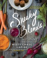 Sneaky Blends: Supercharge Your Health with More Than 100 Recipes Using the Power of Purees - Missy Chase Lapine
