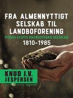 Fra almennyttigt selskab til landboforening. Fyens Stifts patriotiske Selskab 1810-1985 - Knud J.v. Jespersen