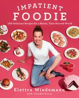 Impatient Foodie: 100 Delicious Recipes for a Hectic, Time-Starved World - Elettra Wiedemann