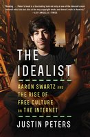The Idealist: Aaron Swartz and the Rise of Free Culture on the Internet - Justin Peters
