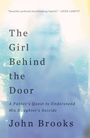The Girl Behind the Door: A Father's Quest to Understand His Daughter's Suicide - John Brooks